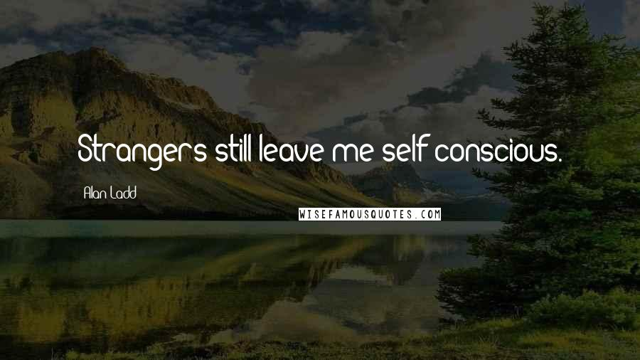 Alan Ladd quotes: Strangers still leave me self-conscious.