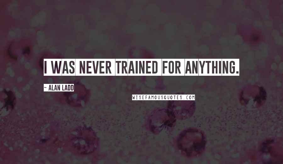 Alan Ladd quotes: I was never trained for anything.