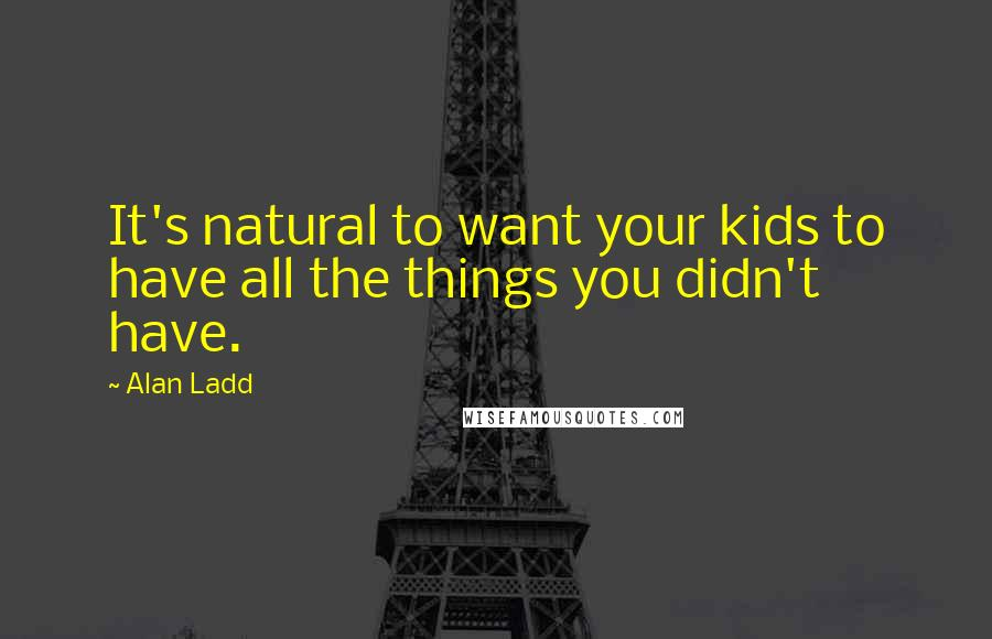 Alan Ladd quotes: It's natural to want your kids to have all the things you didn't have.