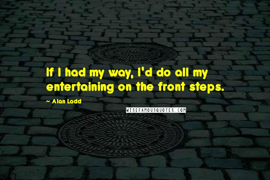 Alan Ladd quotes: If I had my way, I'd do all my entertaining on the front steps.