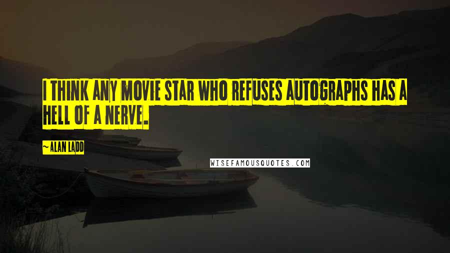 Alan Ladd quotes: I think any movie star who refuses autographs has a hell of a nerve.