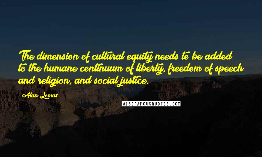 Alan Lomax quotes: The dimension of cultural equity needs to be added to the humane continuum of liberty, freedom of speech and religion, and social justice.