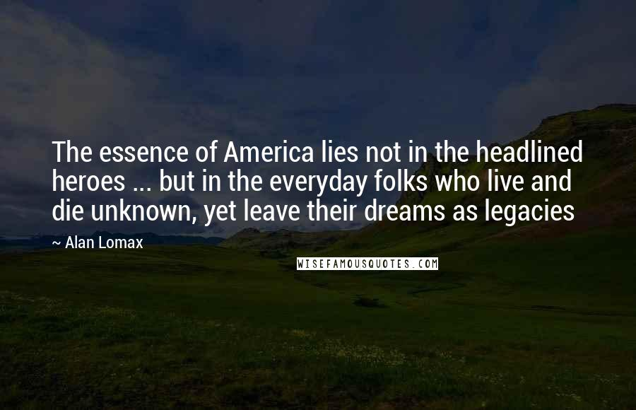 Alan Lomax quotes: The essence of America lies not in the headlined heroes ... but in the everyday folks who live and die unknown, yet leave their dreams as legacies