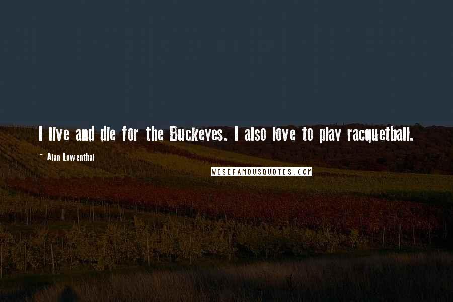 Alan Lowenthal quotes: I live and die for the Buckeyes. I also love to play racquetball.