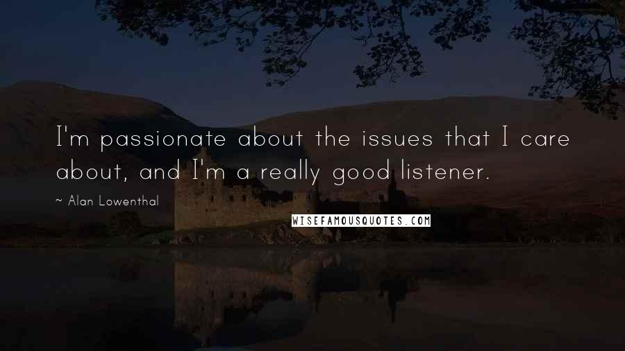 Alan Lowenthal quotes: I'm passionate about the issues that I care about, and I'm a really good listener.