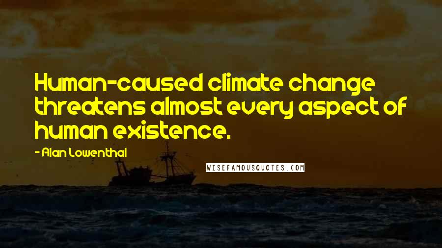 Alan Lowenthal quotes: Human-caused climate change threatens almost every aspect of human existence.