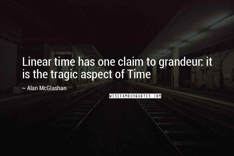 Alan McGlashan quotes: Linear time has one claim to grandeur: it is the tragic aspect of Time