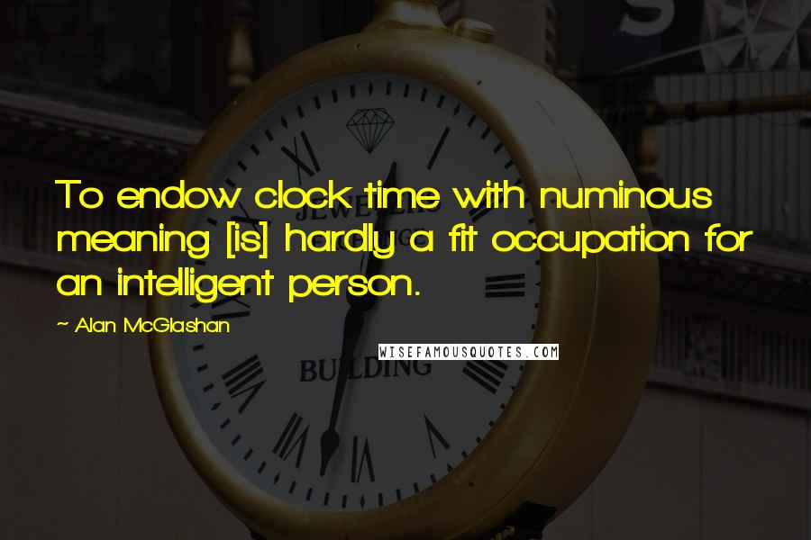 Alan McGlashan quotes: To endow clock time with numinous meaning [is] hardly a fit occupation for an intelligent person.