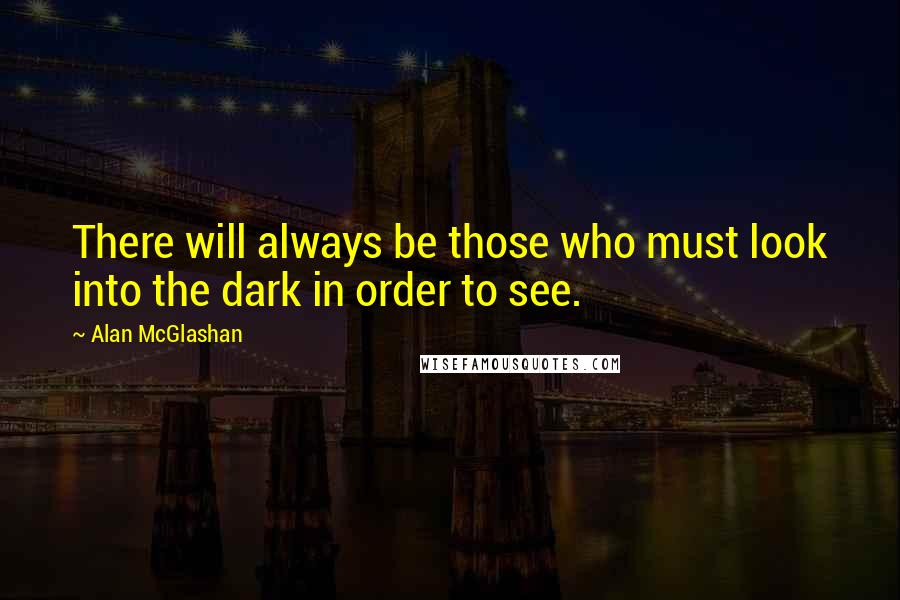 Alan McGlashan quotes: There will always be those who must look into the dark in order to see.