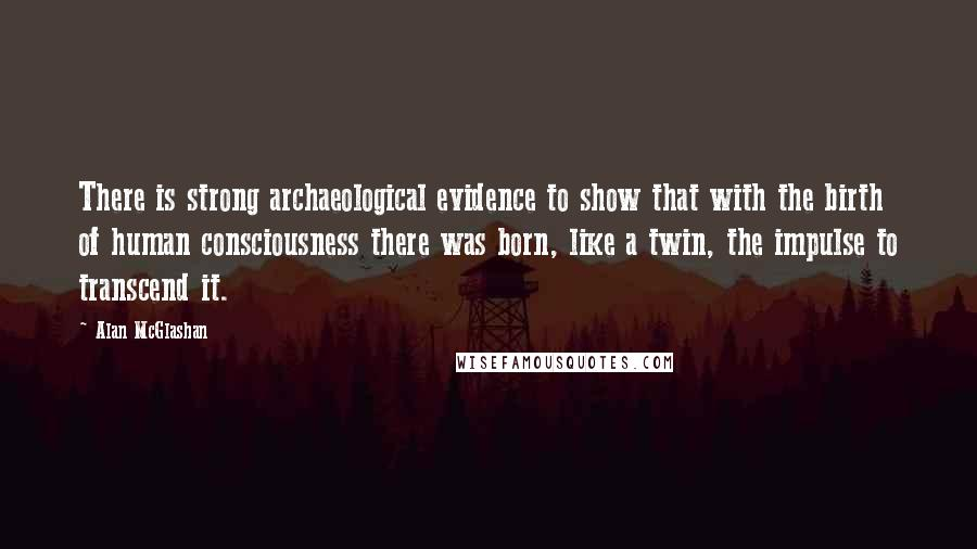 Alan McGlashan quotes: There is strong archaeological evidence to show that with the birth of human consciousness there was born, like a twin, the impulse to transcend it.