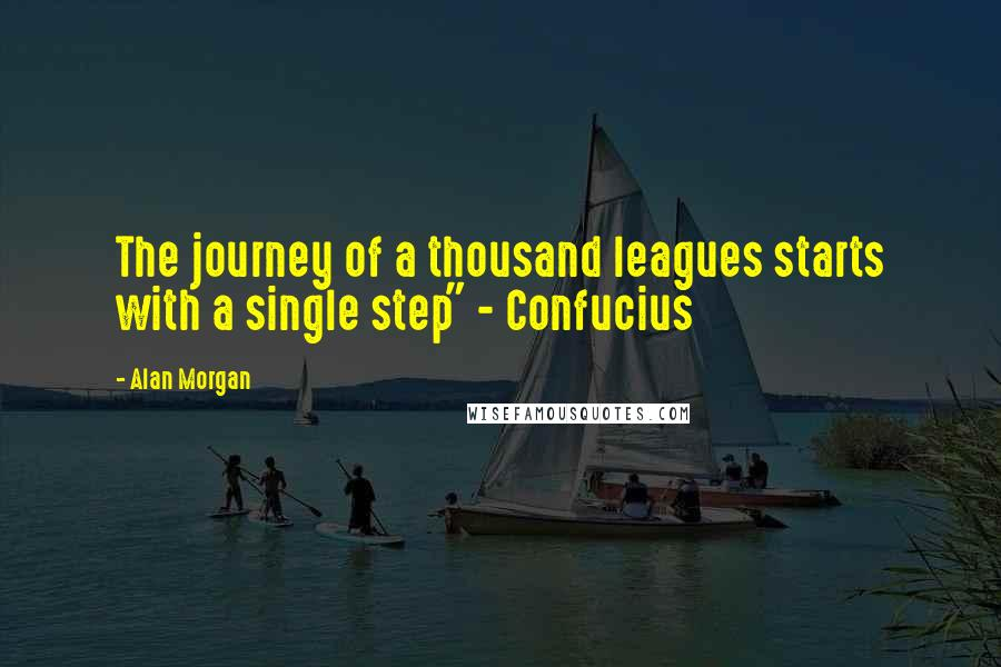 """Alan Morgan quotes: The journey of a thousand leagues starts with a single step"""" - Confucius"""