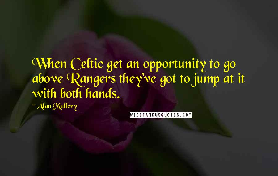 Alan Mullery quotes: When Celtic get an opportunity to go above Rangers they've got to jump at it with both hands.