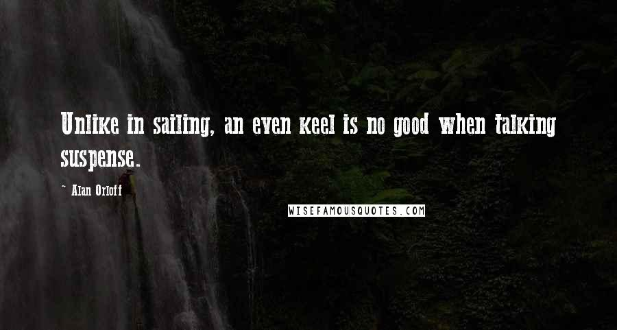 Alan Orloff quotes: Unlike in sailing, an even keel is no good when talking suspense.