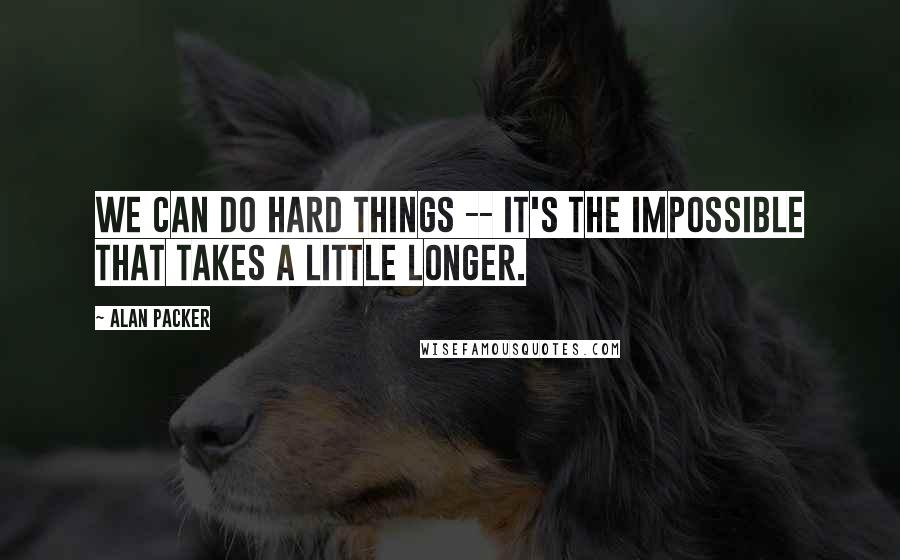 Alan Packer quotes: We can do hard things -- it's the impossible that takes a little longer.