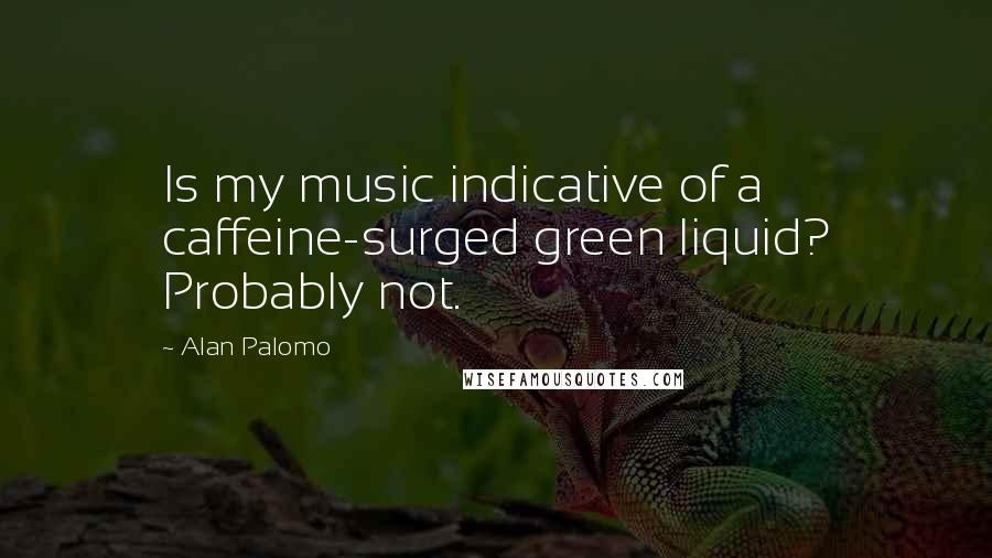Alan Palomo quotes: Is my music indicative of a caffeine-surged green liquid? Probably not.