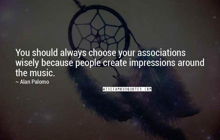 Alan Palomo quotes: You should always choose your associations wisely because people create impressions around the music.
