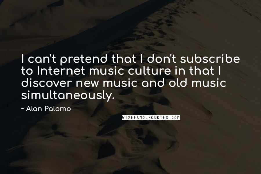 Alan Palomo quotes: I can't pretend that I don't subscribe to Internet music culture in that I discover new music and old music simultaneously.