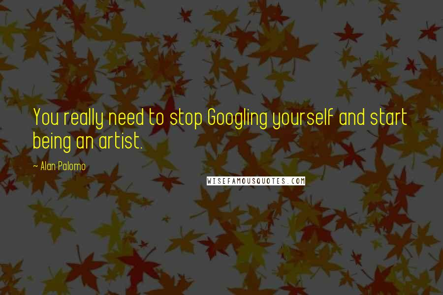 Alan Palomo quotes: You really need to stop Googling yourself and start being an artist.