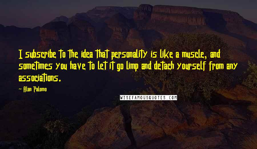 Alan Palomo quotes: I subscribe to the idea that personality is like a muscle, and sometimes you have to let it go limp and detach yourself from any associations.