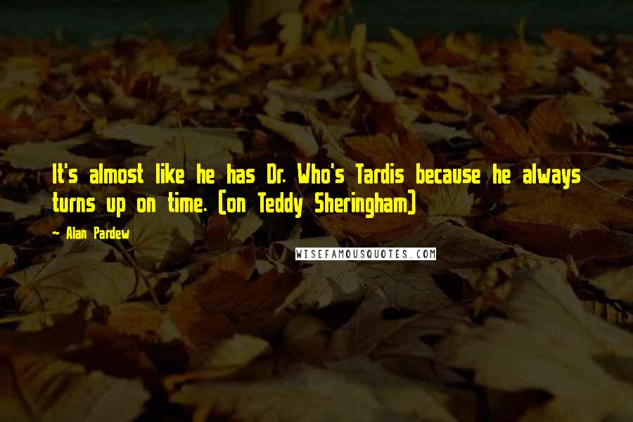 Alan Pardew quotes: It's almost like he has Dr. Who's Tardis because he always turns up on time. (on Teddy Sheringham)