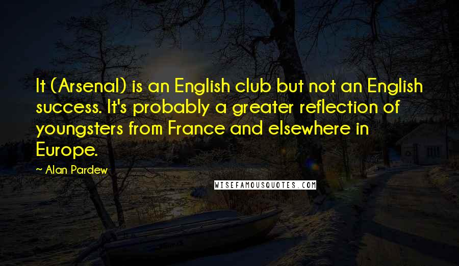 Alan Pardew quotes: It (Arsenal) is an English club but not an English success. It's probably a greater reflection of youngsters from France and elsewhere in Europe.
