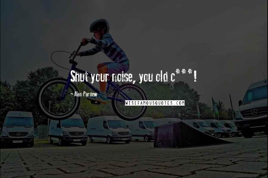 Alan Pardew quotes: Shut your noise, you old c***!