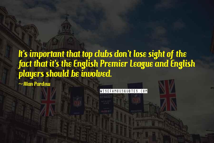 Alan Pardew quotes: It's important that top clubs don't lose sight of the fact that it's the English Premier League and English players should be involved.