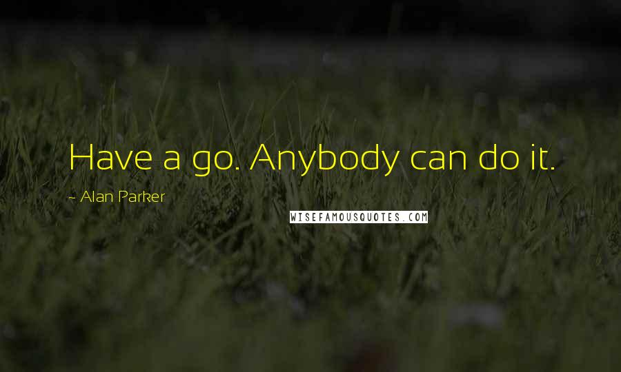 Alan Parker quotes: Have a go. Anybody can do it.