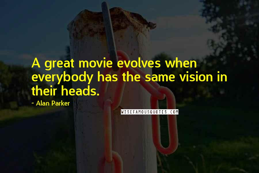 Alan Parker quotes: A great movie evolves when everybody has the same vision in their heads.