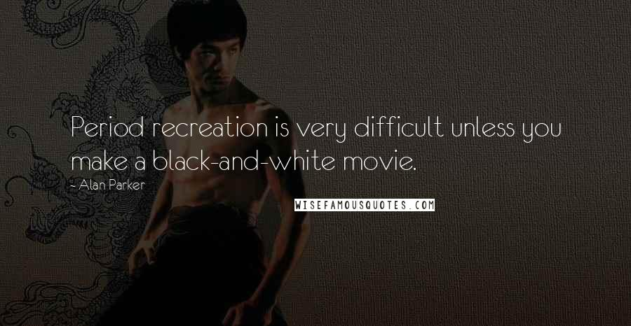 Alan Parker quotes: Period recreation is very difficult unless you make a black-and-white movie.