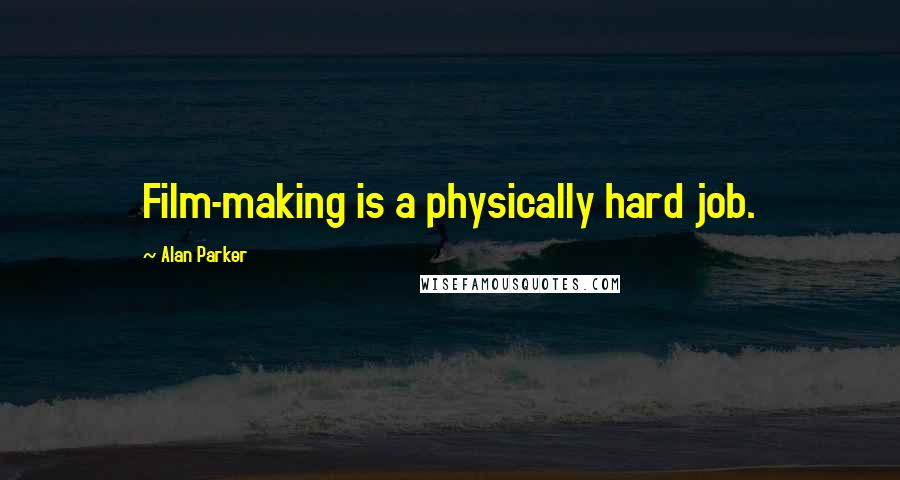 Alan Parker quotes: Film-making is a physically hard job.