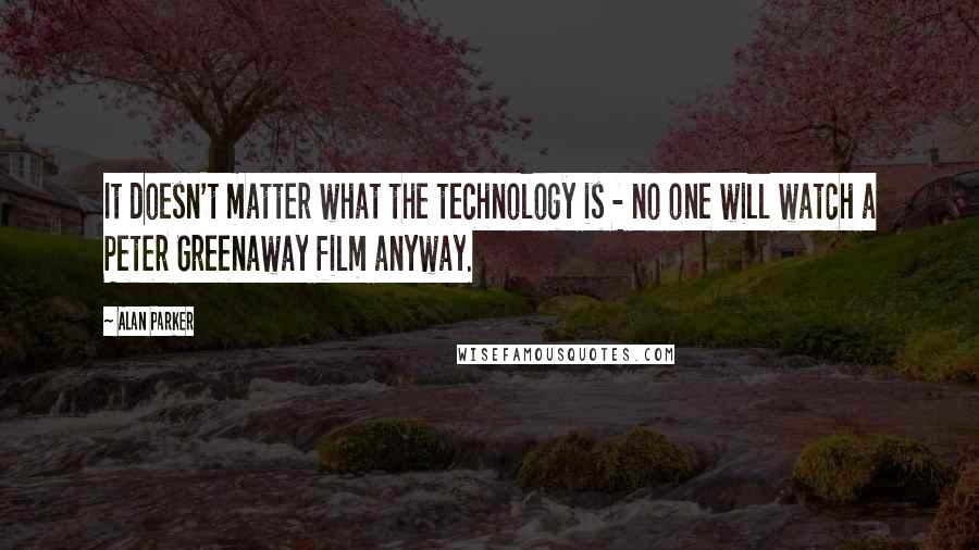 Alan Parker quotes: It doesn't matter what the technology is - no one will watch a Peter Greenaway film anyway.