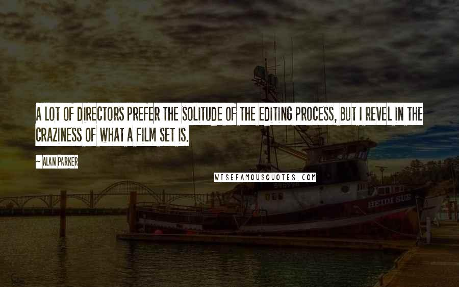 Alan Parker quotes: A lot of directors prefer the solitude of the editing process, but I revel in the craziness of what a film set is.