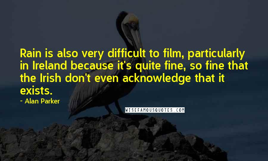 Alan Parker quotes: Rain is also very difficult to film, particularly in Ireland because it's quite fine, so fine that the Irish don't even acknowledge that it exists.