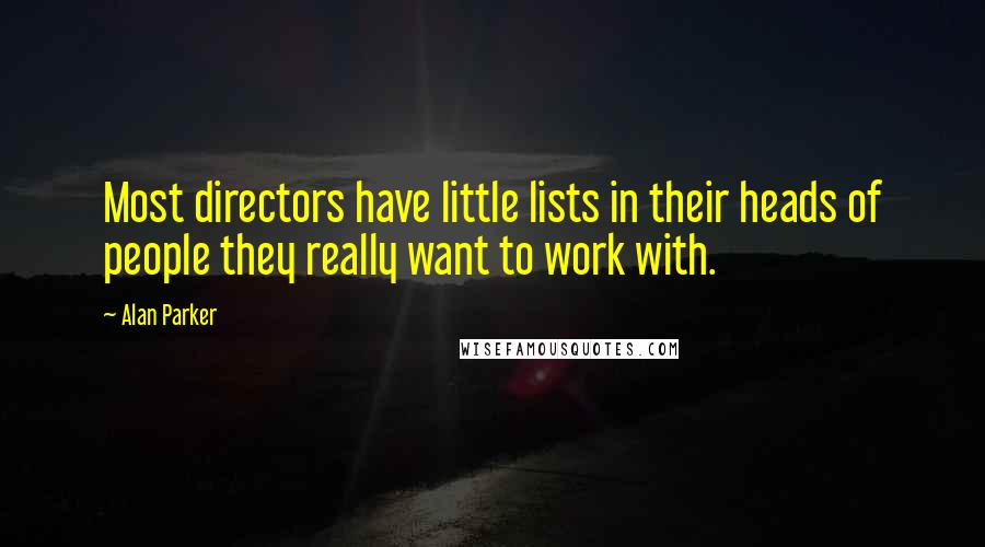 Alan Parker quotes: Most directors have little lists in their heads of people they really want to work with.