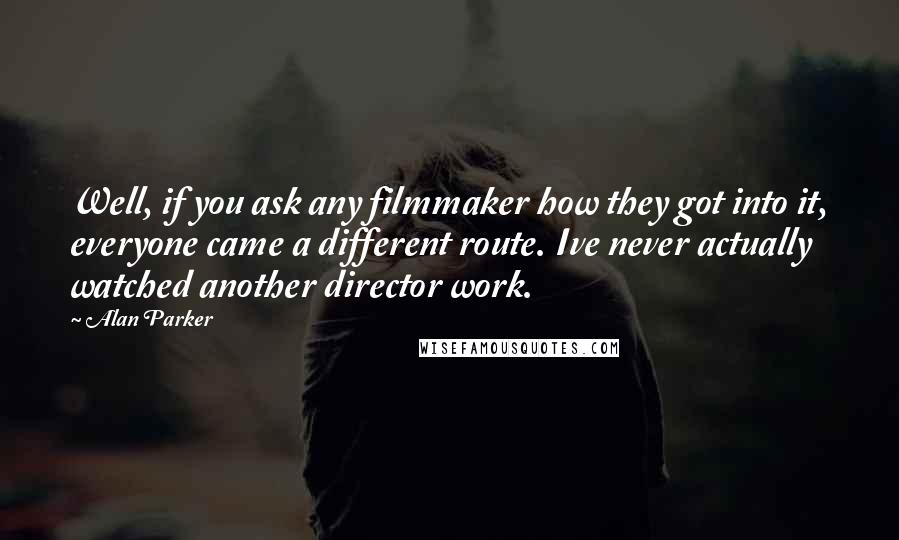 Alan Parker quotes: Well, if you ask any filmmaker how they got into it, everyone came a different route. Ive never actually watched another director work.