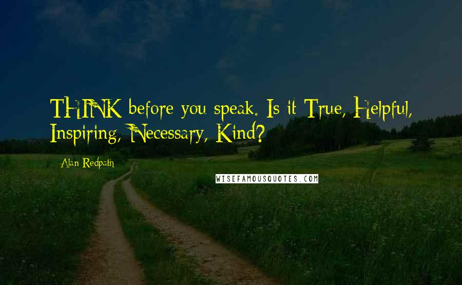 Alan Redpath quotes: THINK before you speak. Is it True, Helpful, Inspiring, Necessary, Kind?