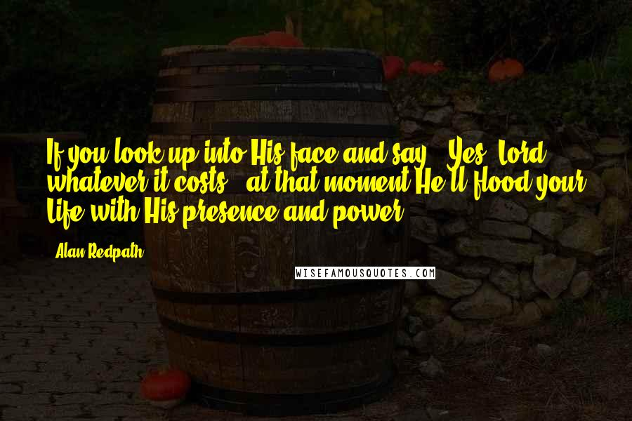 """Alan Redpath quotes: If you look up into His face and say, """"Yes, Lord, whatever it costs,"""" at that moment He'll flood your Life with His presence and power."""