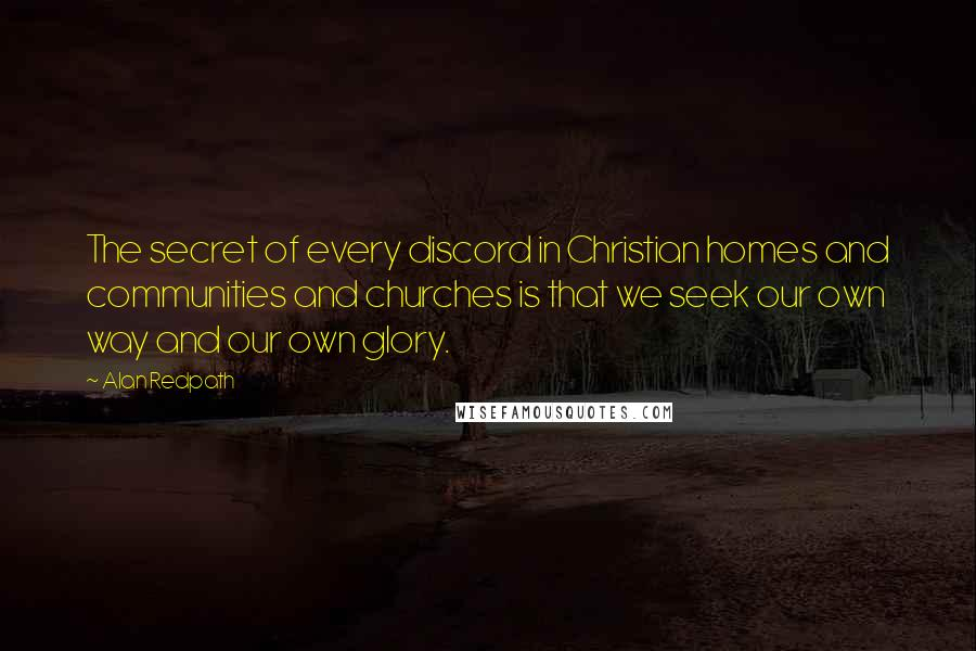 Alan Redpath quotes: The secret of every discord in Christian homes and communities and churches is that we seek our own way and our own glory.