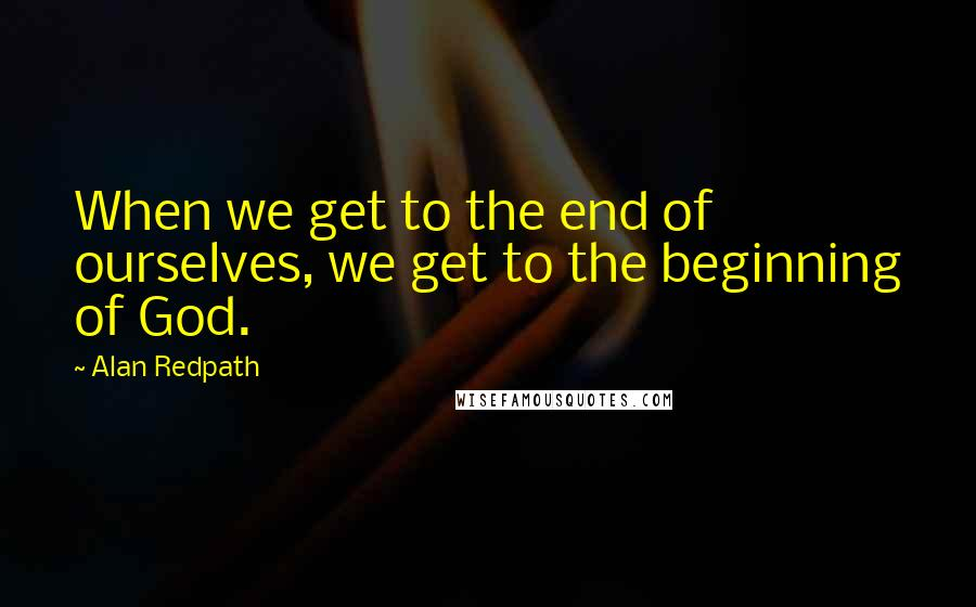 Alan Redpath quotes: When we get to the end of ourselves, we get to the beginning of God.