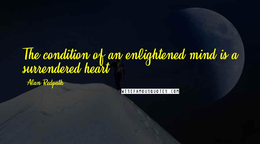 Alan Redpath quotes: The condition of an enlightened mind is a surrendered heart.