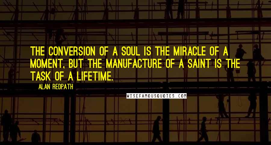 Alan Redpath quotes: The conversion of a soul is the miracle of a moment, but the manufacture of a saint is the task of a lifetime.