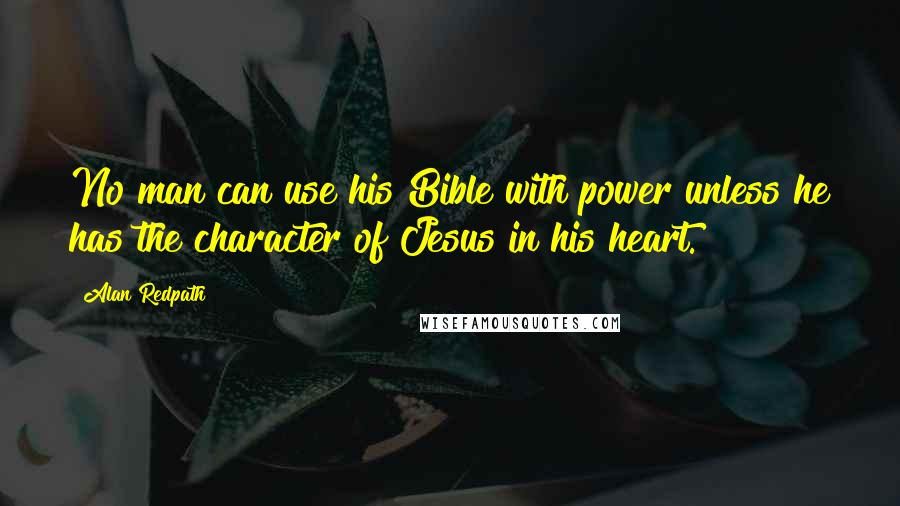Alan Redpath quotes: No man can use his Bible with power unless he has the character of Jesus in his heart.