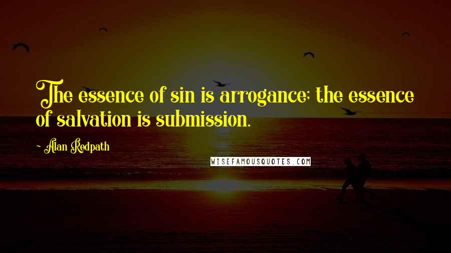 Alan Redpath quotes: The essence of sin is arrogance; the essence of salvation is submission.