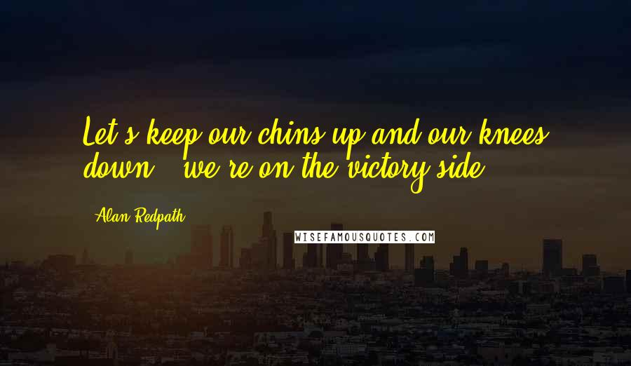 Alan Redpath quotes: Let's keep our chins up and our knees down - we're on the victory side.