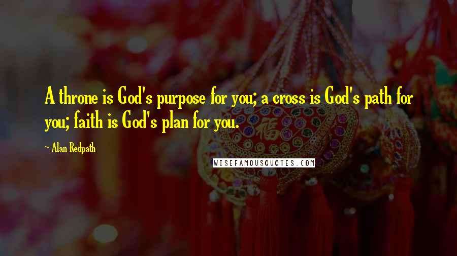 Alan Redpath quotes: A throne is God's purpose for you; a cross is God's path for you; faith is God's plan for you.