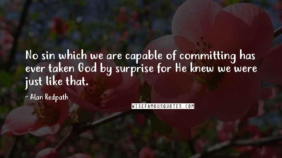 Alan Redpath quotes: No sin which we are capable of committing has ever taken God by surprise for He knew we were just like that.