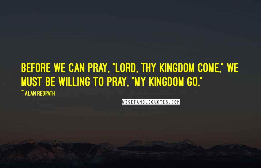 "Alan Redpath quotes: Before we can pray, ""Lord, Thy Kingdom come,"" we must be willing to pray, ""My Kingdom go."""