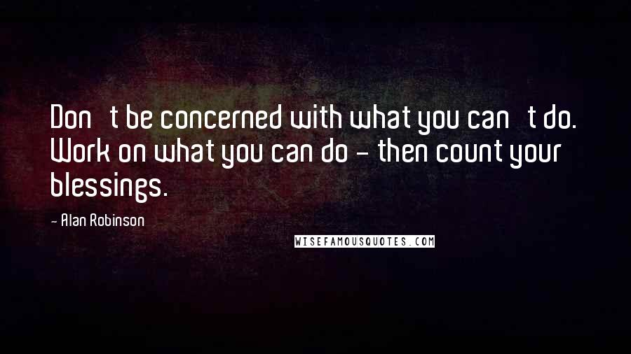 Alan Robinson quotes: Don't be concerned with what you can't do. Work on what you can do - then count your blessings.