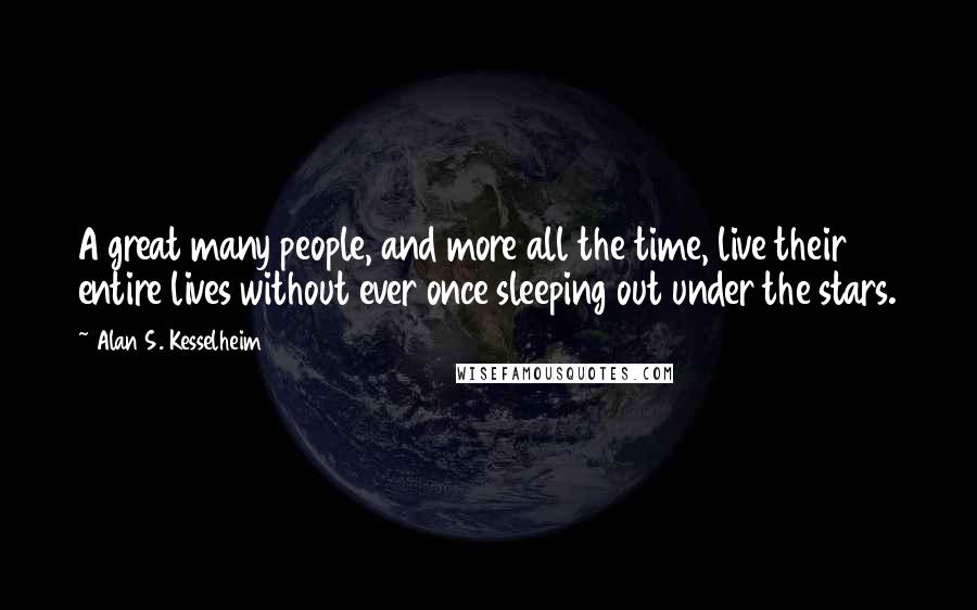 Alan S. Kesselheim quotes: A great many people, and more all the time, live their entire lives without ever once sleeping out under the stars.
